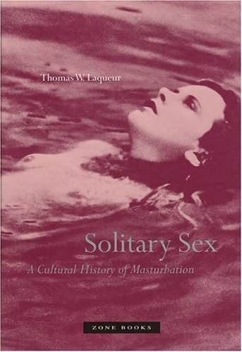Solitary Sex: A Cultural History of Masturbation (First Edition): Thomas W. Laqueur
