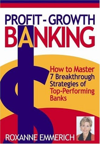Profit-Growth Banking : How to Master 7 Breakthrough Strategies of Top-Performing Banks: Emmerich, ...