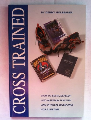 Cross Trained (How To Begin, Develop And Maintain Spiritual And Physical Discipl: Denny Holzbauer