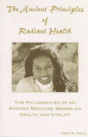 The Ancient Principles Of Radiant Health: The Philosophies of an African Medicine Woman on Health...