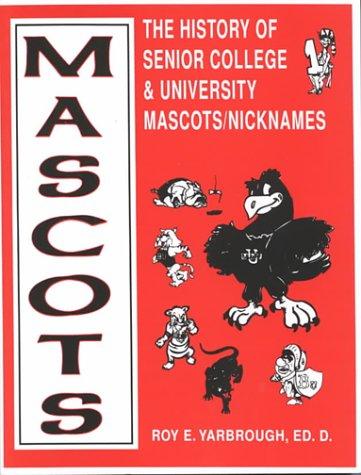 Mascots: The History of Senior College & University Mascots Nicknames: Roy E. Yarbrough