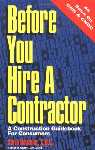 Before You Hire A Contractor: A Construction Guidebook For Consumers: Steve Gonzalez, C.R.C.