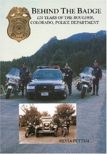 Behind the Badge: 125 Years of the Boulder, Colorado, Police Department.: Silvia Pettem.