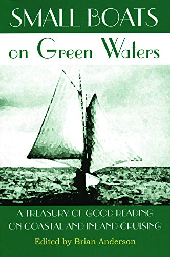 Small Boats on Green Waters: A Treasury of Good Reading on Coastal and Inland Cruising