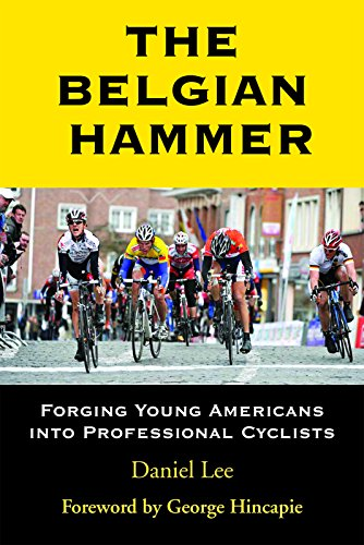 The Belgian Hammer: Forging Young Americans Into Professional Cyclists: Lee, Daniel
