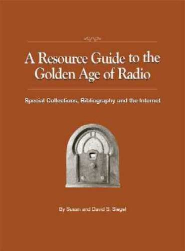 9781891379048: A Resource Guide to the Golden Age of Radio: Special Collections, Bibliography, And the Internet