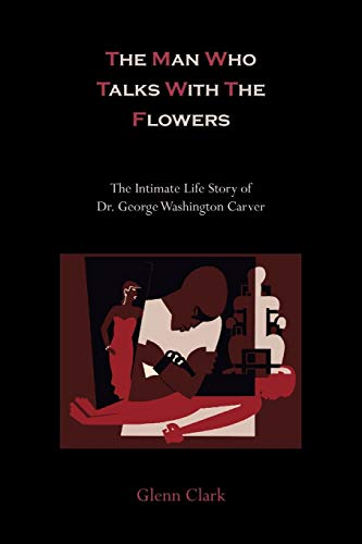 The Man Who Talks With The Flowers The Intimate Life Story of Dr. George Washington Carver: Glenn ...