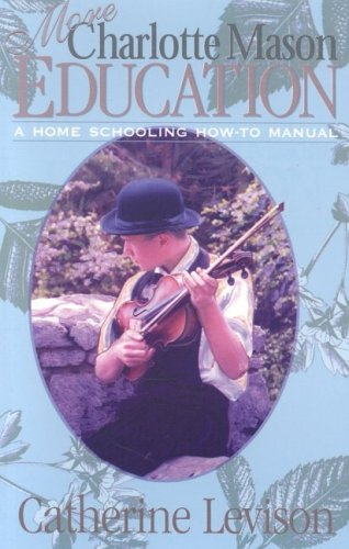 More Charlotte Mason Education: A Home Schooling How-To Manual: Levison, Catherine