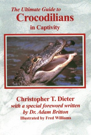 Ultimate Guide to Crocodilians in Captivity: Christopher T. Dieter
