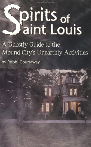Spirits of St. Louis: A Ghostly Guide to the Mound City's Unearthly Activities: Courtaway, ...