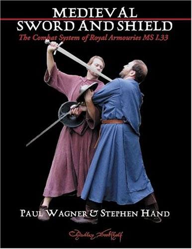 Medieval Art of Sword & Shield: The Combat System of Royal Armouries MS I.33: Wagner, Paul, ...