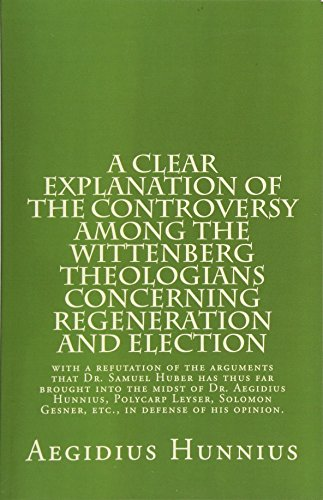 9781891469527: A Clear Explanation of the Controversy among the Wittenberg Theologians: concerning Regeneration and Election with a refutation of the arguments that ... Gesner, etc., in defense of his opinion.