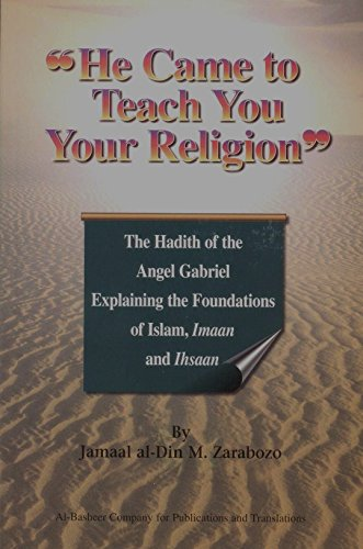 He Came to Teach You Your Religion: The Hadith of the Angel Gabriel Explaining the Foundations of ...