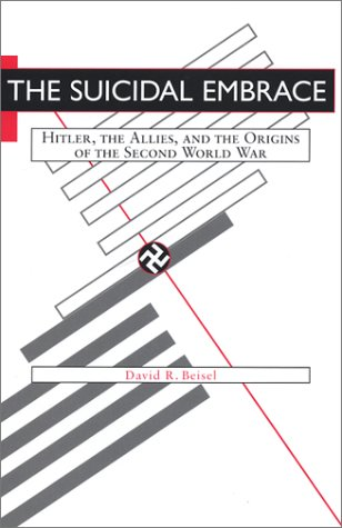 The Suicidal Embrace: Hitler, the Allies, and the Origins of the Second World War: Beisel, David R.
