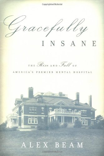 Gracefully Insane: The Rise and Fall of America's Premier Mental Hospital: Beam, Alex