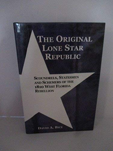 The Original Lone Star Republic; Scoundrels, Statesmen and Schemers of the 1810 West Florida ...