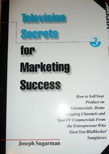 Television Secrets for Marketing Success: How to Sell Your Product on Infomercials, Home Shopping Channels & Spot TV Commercials from the Entreprener Who Gave You Blueblocker Sunglasses (1891686100) by Joseph Sugarman