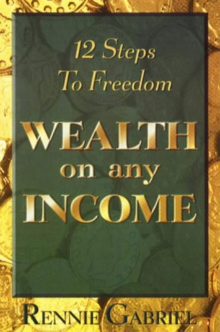 Wealth on Any Income: 12 Steps to Freedom: Gabriel, Rennie