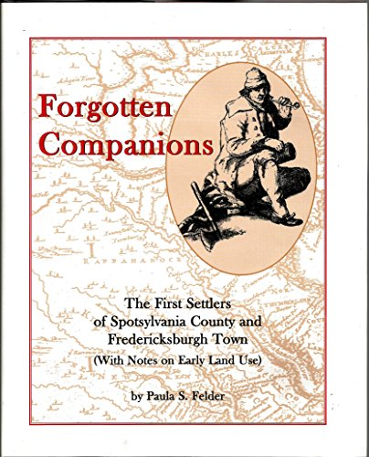 Forgotten companions: The first settlers of Spotsylvania County and Fredericksburgh town (with ...