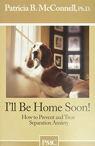 I'll be Home Soon: How to Prevent and Treat Separation Anxiety.: Patricia B. McConnell Ph.D.