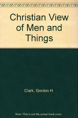 Christian View of Men and Things: Clark, Gordon H.