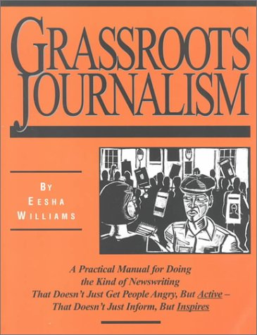 Grassroots Journalism: A Practical Manual for Doing the Kind of Newswriting That Doesn't Just ...