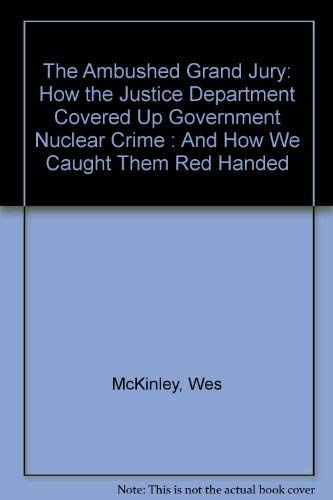 The Ambushed Grand Jury: How the Justice Department Covered Up Government Nuclear Crime : And How ...
