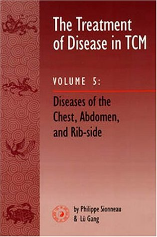 The Treatment of Disease in TCM, Vol. 5: Diseases of the Chest, Abdomen & Rib-side: Sionneau, ...