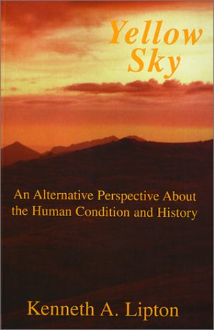Yellow Sky: An Alternative Perspective About the Human Condition and History: Kenneth A. Lipton