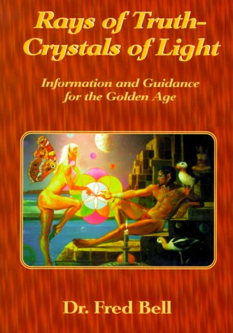 Rays of Truth - Crystals of Light: Information and Guidance for the Golden Age: Bell, Fred