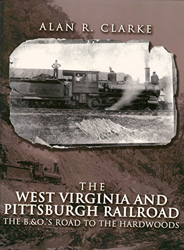 The West Virginia Pittsburgh Railroad: The B&O's Road to the Hardwoods: Alan R. Clarke