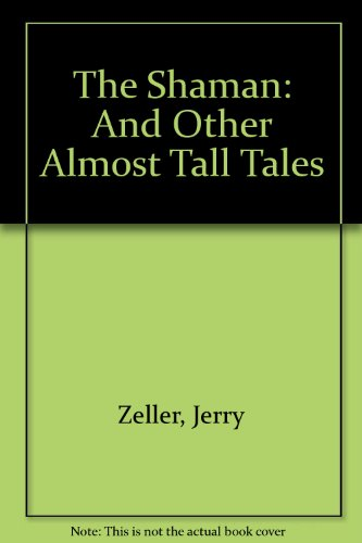 The Shaman: And Other Almost Tall Tales: Jerry Zeller