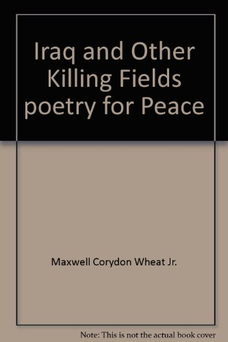 Iraq and Other Killing Fields poetry for Peace: Maxwell Corydon Wheat Jr.