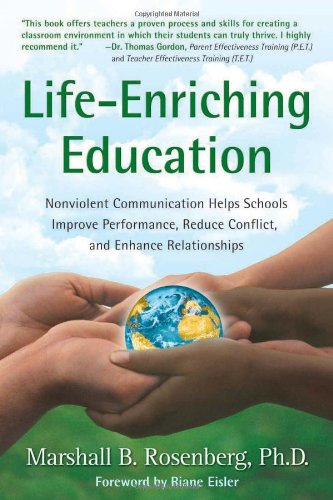 Life-Enriching Education: Nonviolent Communication Helps Schools Improve: Marshall B. Rosenberg
