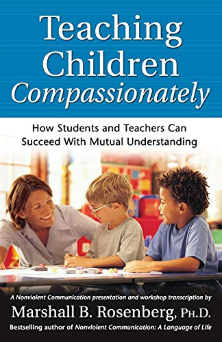 Teaching Children Compassionately: How Students and Teachers: Rosenberg PhD, Marshall