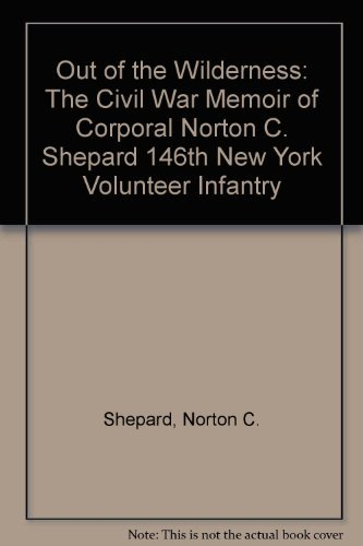 Out of the Wilderness The Civil War Memoir of Cpl. Norton C. Shepard 146th New York Volunteer Inf...