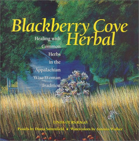 Blackberry Cove Herbal: Healing With Common Herbs in the Appalachian Wise-Woman Tradition: Rago, ...