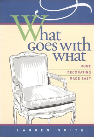 What Goes with What: Home Decorating Made Easy: Smith, Lauren; Taylor, Noemi