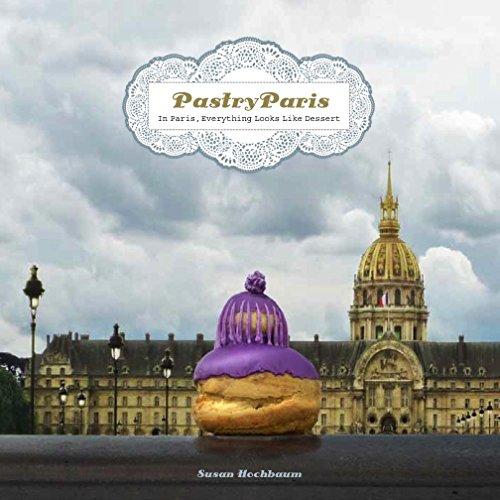 Pastry Paris: In Paris, Everything Looks Like Dessert: Hochbaum, Susan