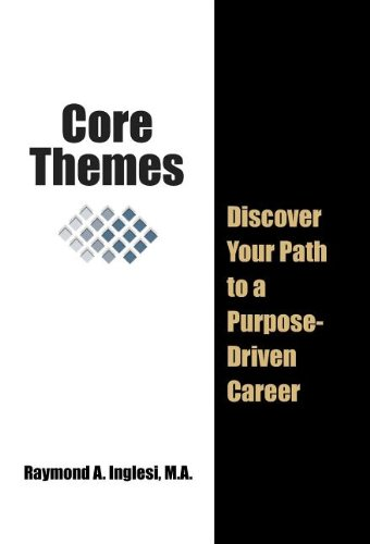 Core Themes: Discover Your Path to a Purpose-Driven Career: Raymond A. Inglesi