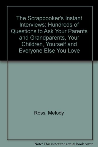 The Scrapbooker's Instant Interviews: Hundreds of Questions to Ask Your Parents and Grandparents, Your Children, Yourself and Everyone Else You Love (1892326043) by Ross, Melody