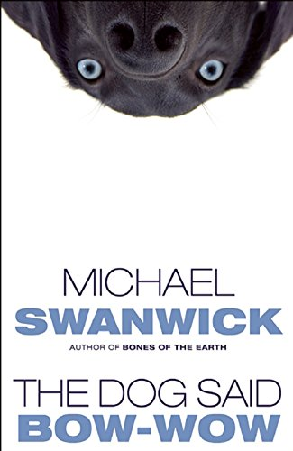 THE DOG SAID BOW-WOW: Swanwick, Michael.