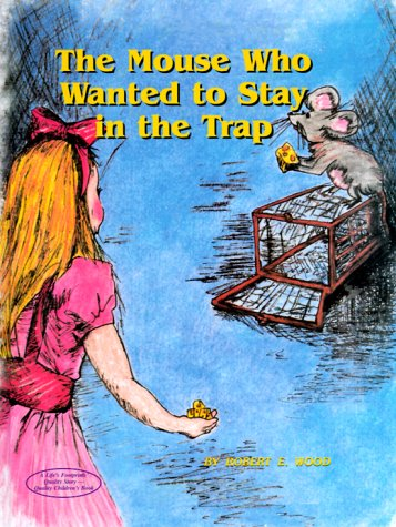 The Mouse Who Wanted to Stay in the Trap (1892458047) by Robert E. Wood; Jane Balavage; Robert, E. Wood