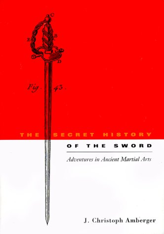 The Secret History of the Sword: Adventures in Ancient Martial Arts: J. Christoph Amberger