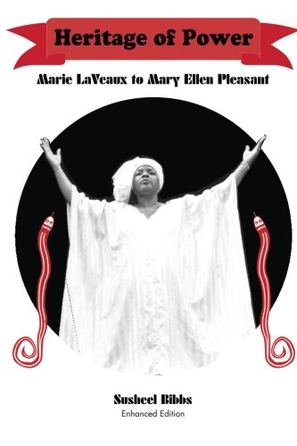 Heritage of Power (Marie LaVeaux to Mary Ellen Pleasant): Susheel Bibbs PhD