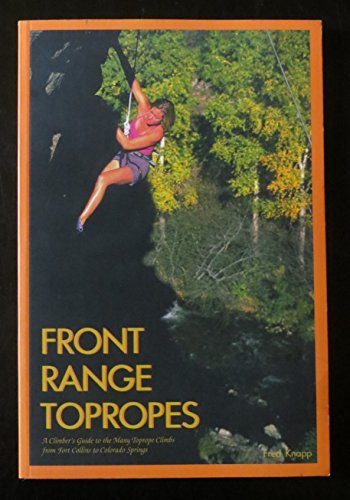Front Range Topropes: A Climber's Guide to the Many Toprope Climbs from Fort Collins to ...