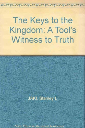 The Keys of the Kingdom. A Tool's Witness to Truth: Stanley L. Jaki