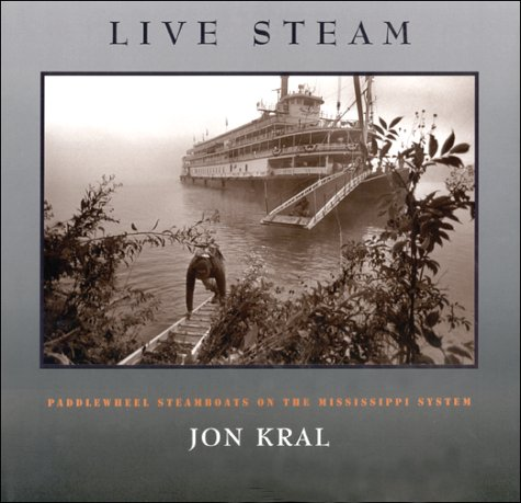 Live Steam: Paddlewheel Steamboats on the Mississippi System: A Photographic Tribute: Jon Kral; Jon...