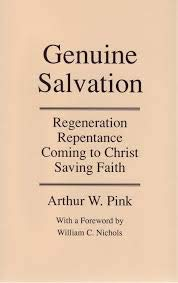 Genuine Salvation: Regeneration, Repentance, Coming to Christ,: Arthur W Pink