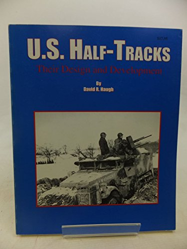 U.S. Half-Tracks, Their Design and Development: Haugh, David, R.